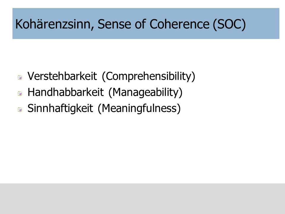 Kohärenzsinn, Sense of Coherence (SOC) Verstehbarkeit (Comprehensibility) Handhabbarkeit (Manageability) Sinnhaftigkeit (Meaningfulness)