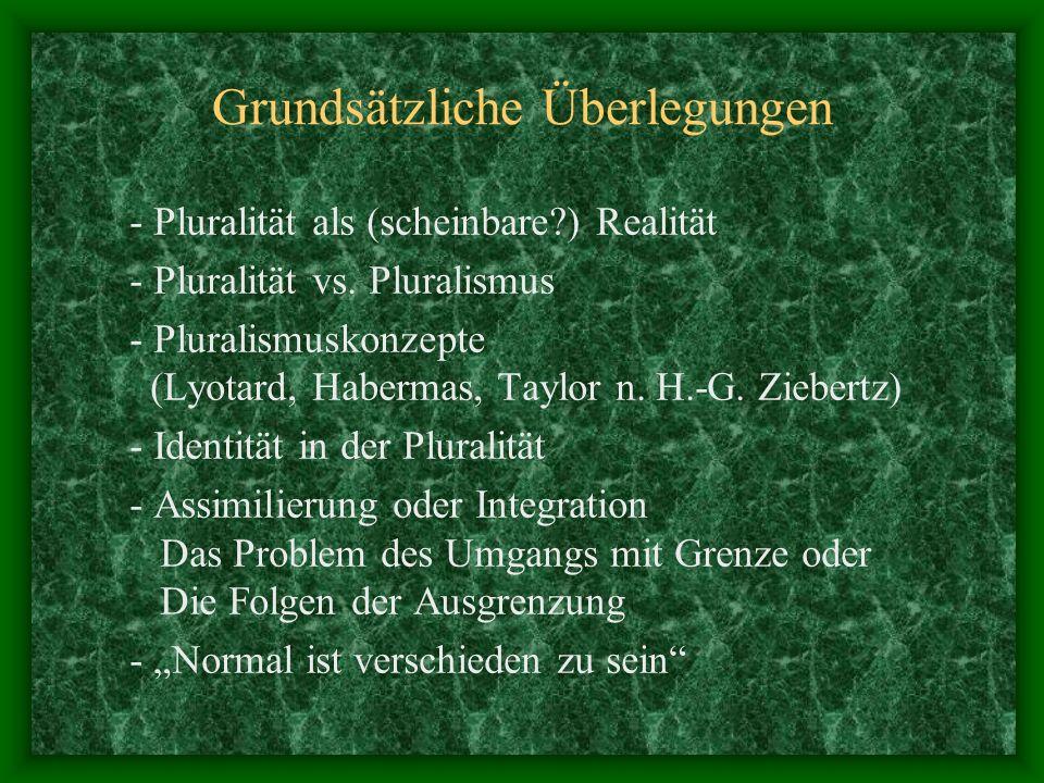 Grundsätzliche Überlegungen - Pluralität als (scheinbare?) Realität - Pluralität vs. Pluralismus - Pluralismuskonzepte (Lyotard, Habermas, Taylor n. H