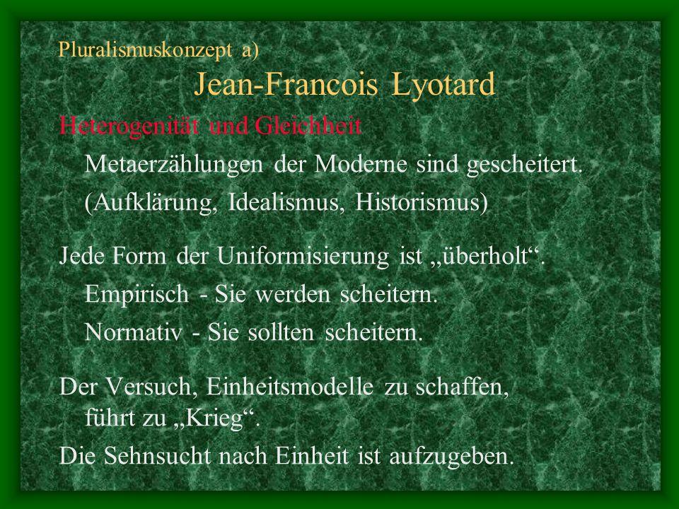 Pluralismuskonzept a) Jean-Francois Lyotard Heterogenität und Gleichheit Metaerzählungen der Moderne sind gescheitert. (Aufklärung, Idealismus, Histor