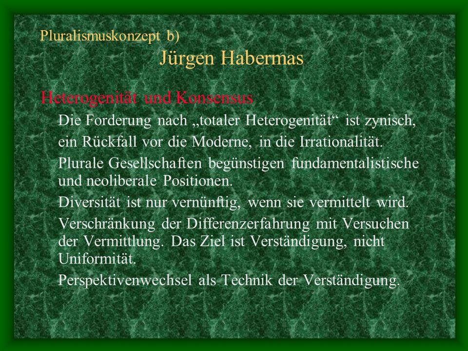 Pluralismuskonzept b) Jürgen Habermas Heterogenität und Konsensus Die Forderung nach totaler Heterogenität ist zynisch, ein Rückfall vor die Moderne,