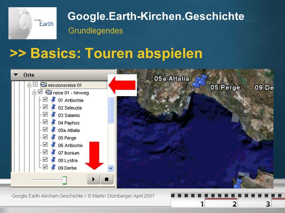 Google.Earth-Kirchen.Geschichte // © Martin Dürnberger, April 2007 Google.Earth-Kirchen.Geschichte >> Basics: Touren abspielen Grundlegendes