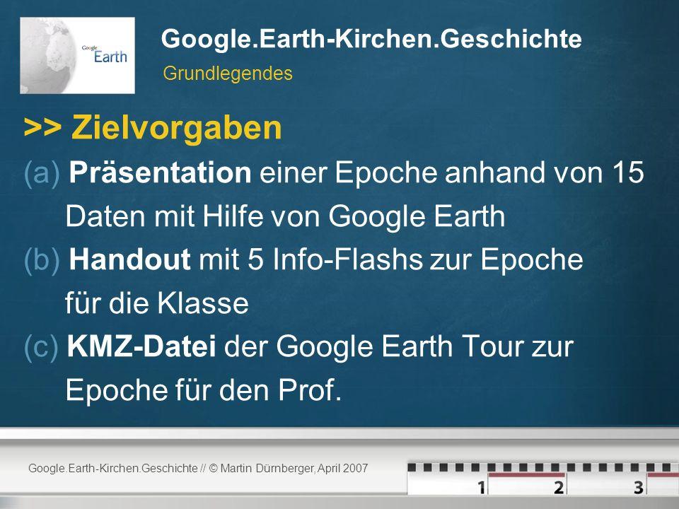 Google.Earth-Kirchen.Geschichte // © Martin Dürnberger, April 2007 Google.Earth-Kirchen.Geschichte >> Zielvorgaben (a) Präsentation einer Epoche anhand von 15 Daten mit Hilfe von Google Earth (b) Handout mit 5 Info-Flashs zur Epoche für die Klasse (c) KMZ-Datei der Google Earth Tour zur Epoche für den Prof.