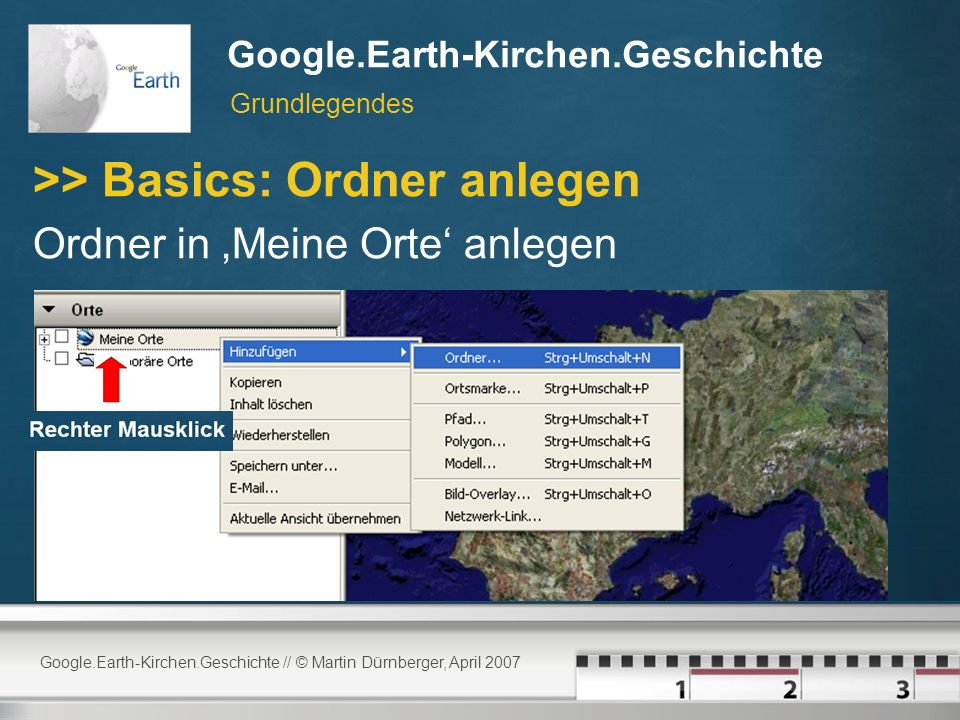 Google.Earth-Kirchen.Geschichte // © Martin Dürnberger, April 2007 Google.Earth-Kirchen.Geschichte >> Basics: Ordner anlegen Ordner in Meine Orte anlegen Grundlegendes