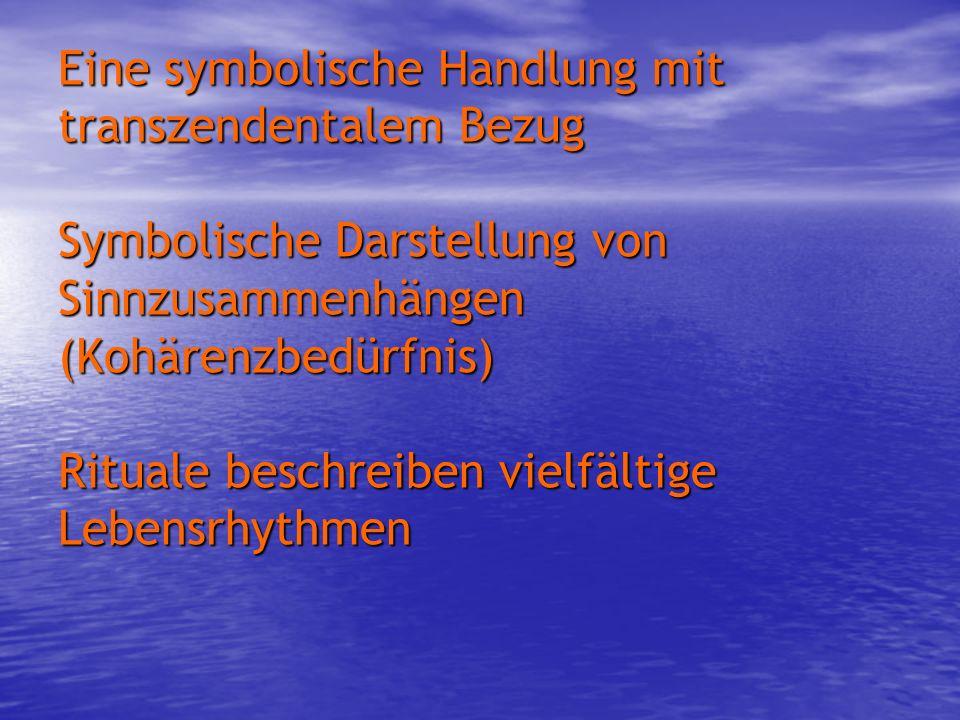 Eine symbolische Handlung mit transzendentalem Bezug Symbolische Darstellung von Sinnzusammenhängen (Kohärenzbedürfnis) Rituale beschreiben vielfältig