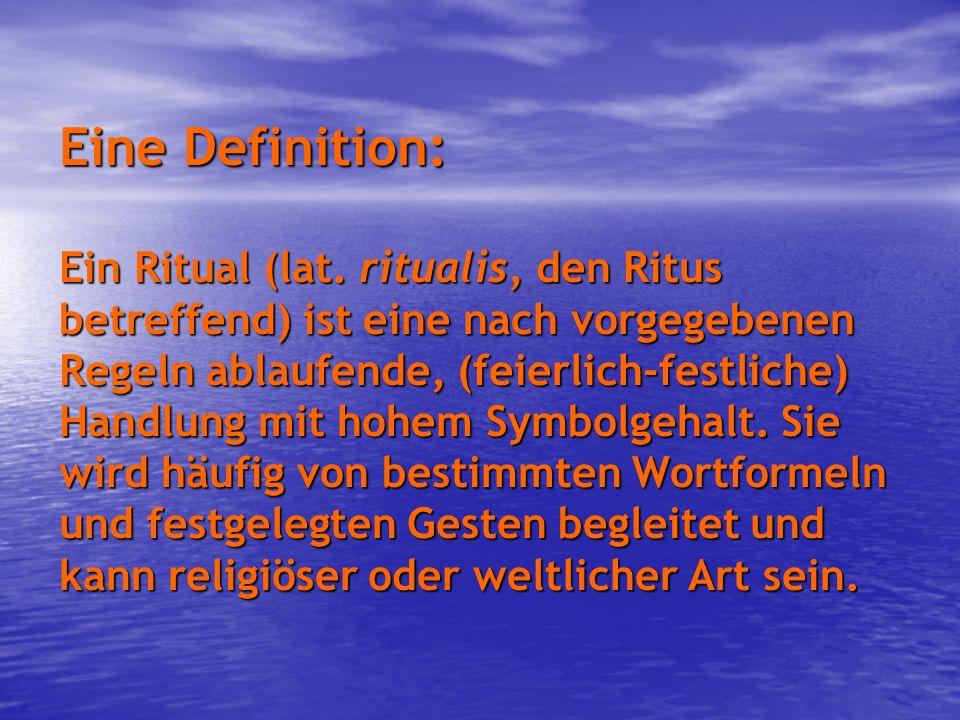 Eine Definition: Ein Ritual (lat. ritualis, den Ritus betreffend) ist eine nach vorgegebenen Regeln ablaufende, (feierlich-festliche) Handlung mit hoh