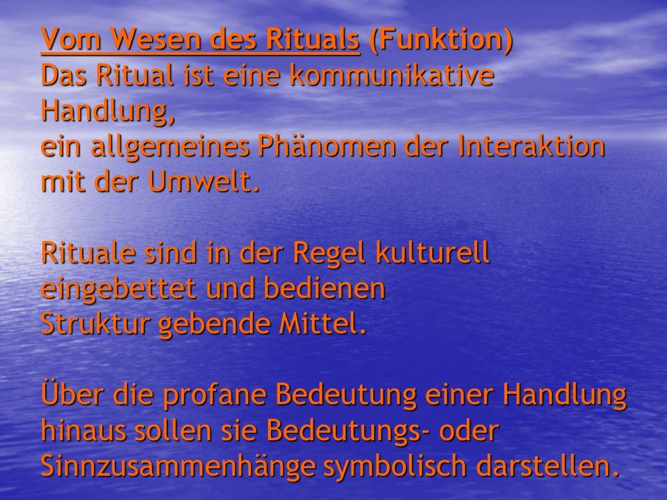 Vom Wesen des Rituals (Funktion) Das Ritual ist eine kommunikative Handlung, ein allgemeines Phänomen der Interaktion mit der Umwelt. Rituale sind in