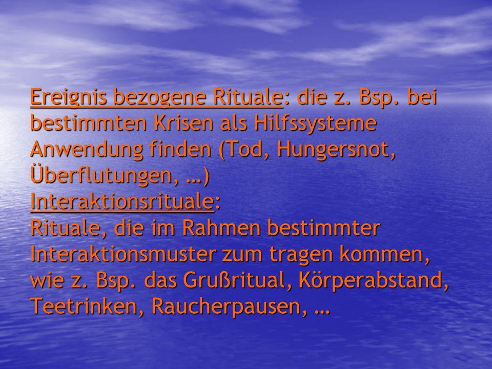 Ereignis bezogene Rituale: die z. Bsp. bei bestimmten Krisen als Hilfssysteme Anwendung finden (Tod, Hungersnot, Überflutungen, …) Interaktionsrituale