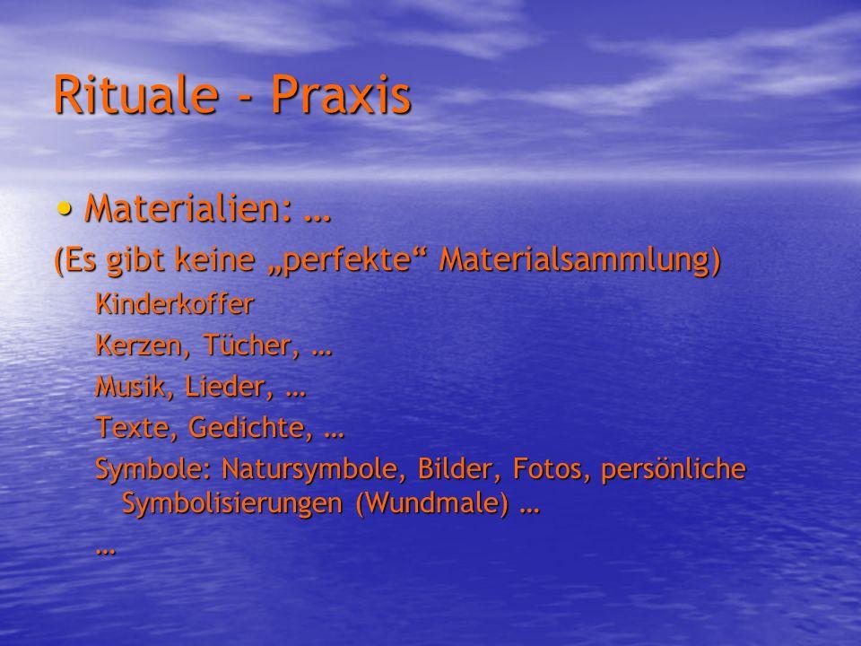 Rituale - Praxis Materialien: … Materialien: … (Es gibt keine perfekte Materialsammlung) Kinderkoffer Kerzen, Tücher, … Musik, Lieder, … Texte, Gedich