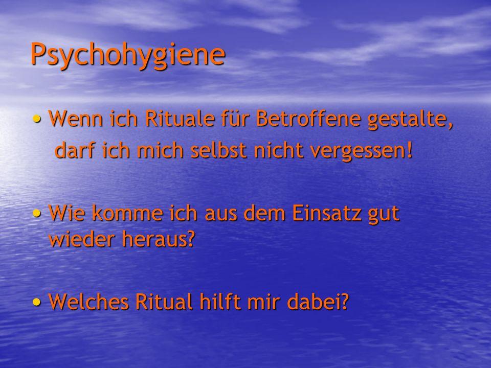 Psychohygiene Wenn ich Rituale für Betroffene gestalte, Wenn ich Rituale für Betroffene gestalte, darf ich mich selbst nicht vergessen! Wie komme ich