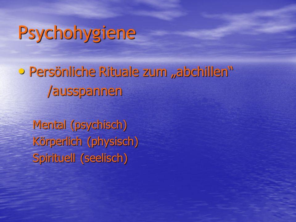 Psychohygiene Persönliche Rituale zum abchillen Persönliche Rituale zum abchillen/ausspannen Mental (psychisch) Körperlich (physisch) Spirituell (seel