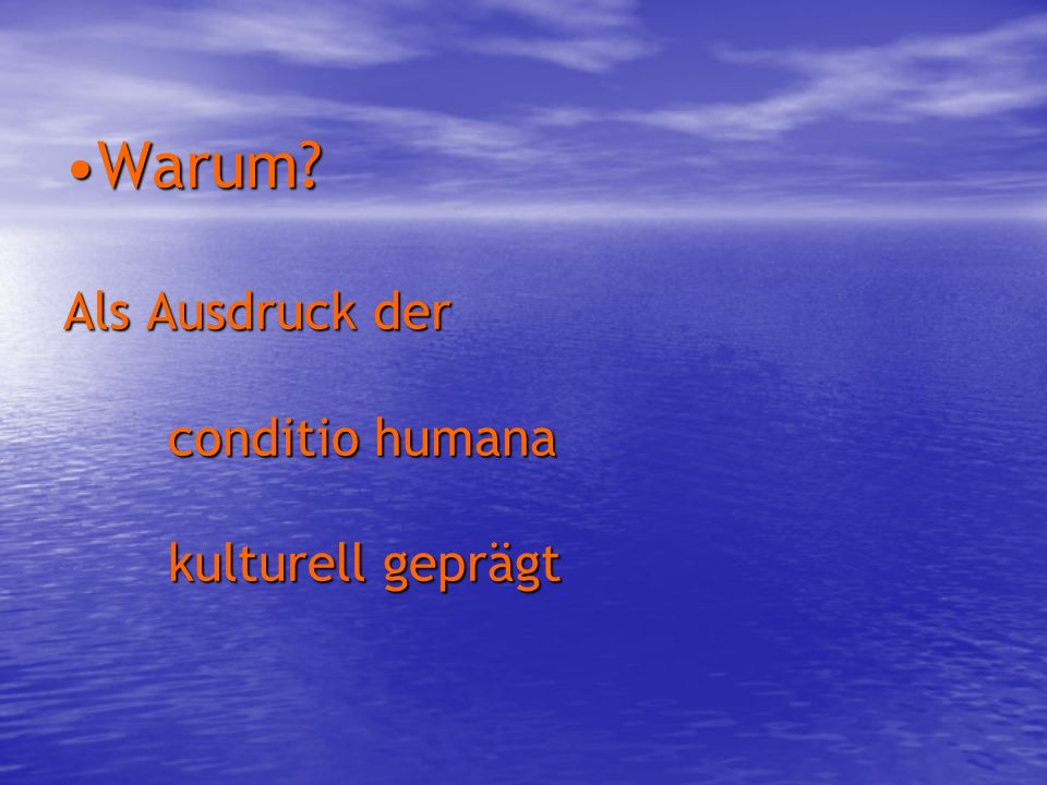 Warum? Als Ausdruck der conditio humana kulturell geprägtWarum? Als Ausdruck der conditio humana kulturell geprägt