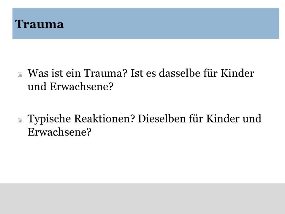 Trauma Was ist ein Trauma? Ist es dasselbe für Kinder und Erwachsene? Typische Reaktionen? Dieselben für Kinder und Erwachsene?