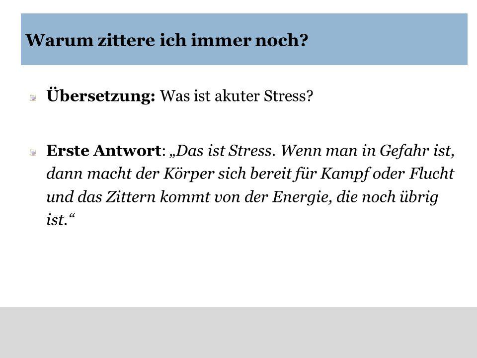 Warum zittere ich immer noch? Übersetzung: Was ist akuter Stress? Erste Antwort: Das ist Stress. Wenn man in Gefahr ist, dann macht der Körper sich be