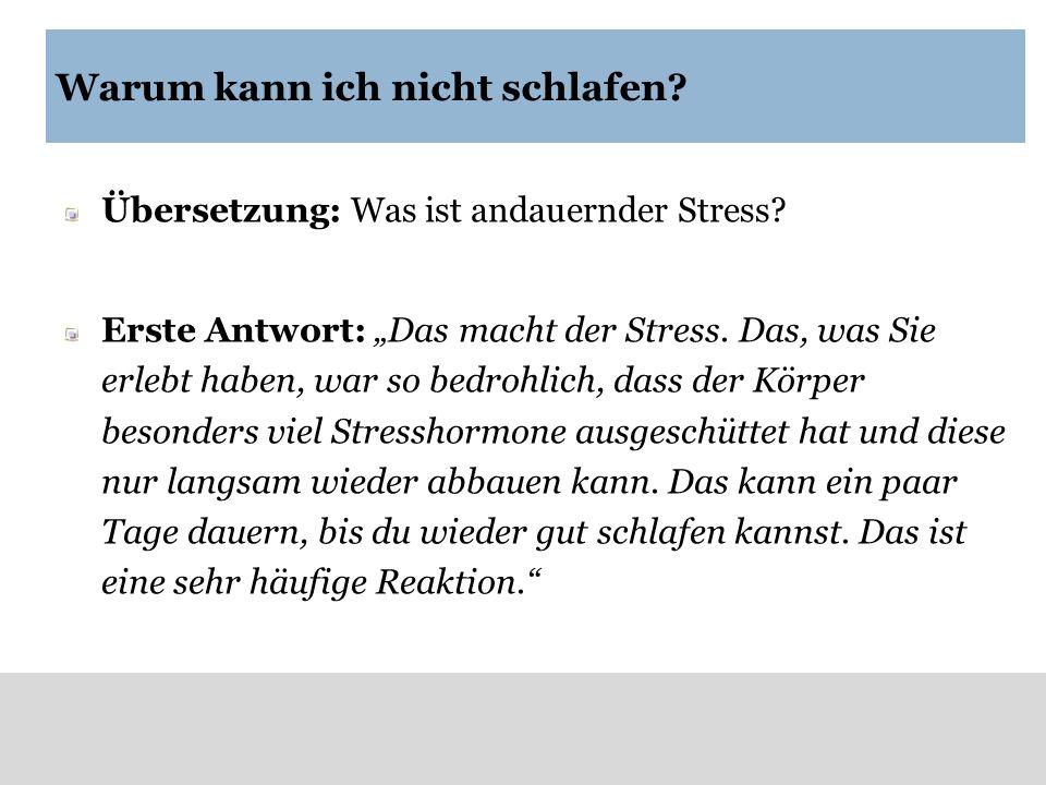 Warum kann ich nicht schlafen? Übersetzung: Was ist andauernder Stress? Erste Antwort: Das macht der Stress. Das, was Sie erlebt haben, war so bedrohl