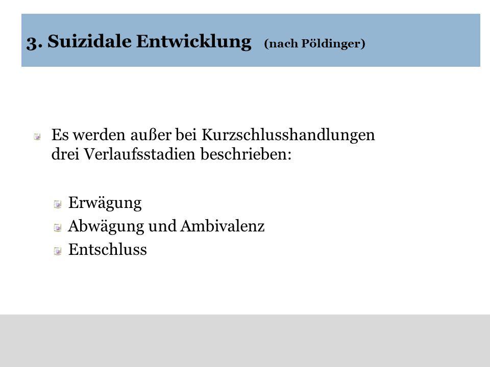 3. Suizidale Entwicklung (nach Pöldinger) Es werden außer bei Kurzschlusshandlungen drei Verlaufsstadien beschrieben: Erwägung Abwägung und Ambivalenz