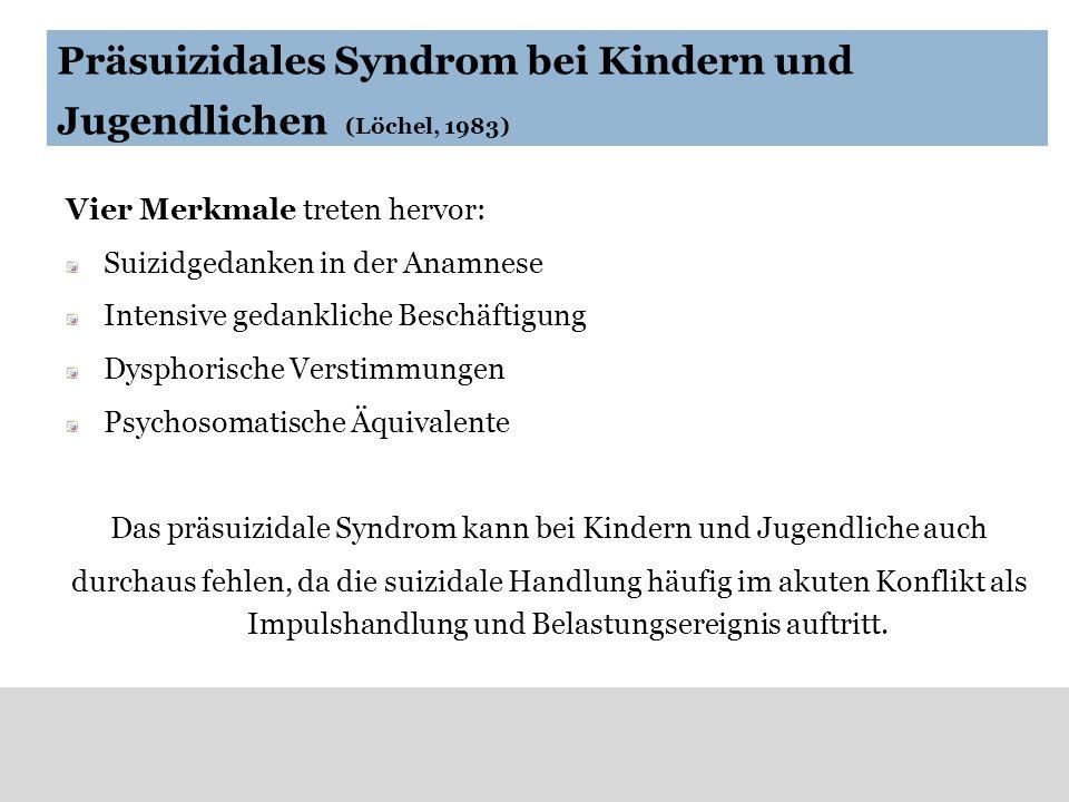 Präsuizidales Syndrom bei Kindern und Jugendlichen (Löchel, 1983) Vier Merkmale treten hervor: Suizidgedanken in der Anamnese Intensive gedankliche Be