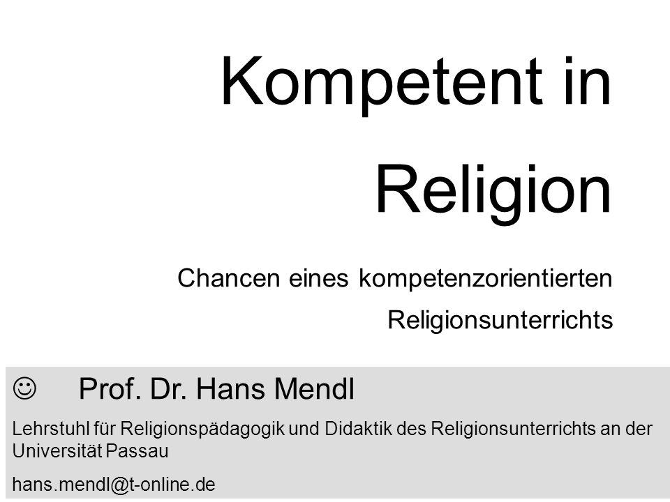 Kompetent in Religion Chancen eines kompetenzorientierten Religionsunterrichts Prof. Dr. Hans Mendl Lehrstuhl für Religionspädagogik und Didaktik des