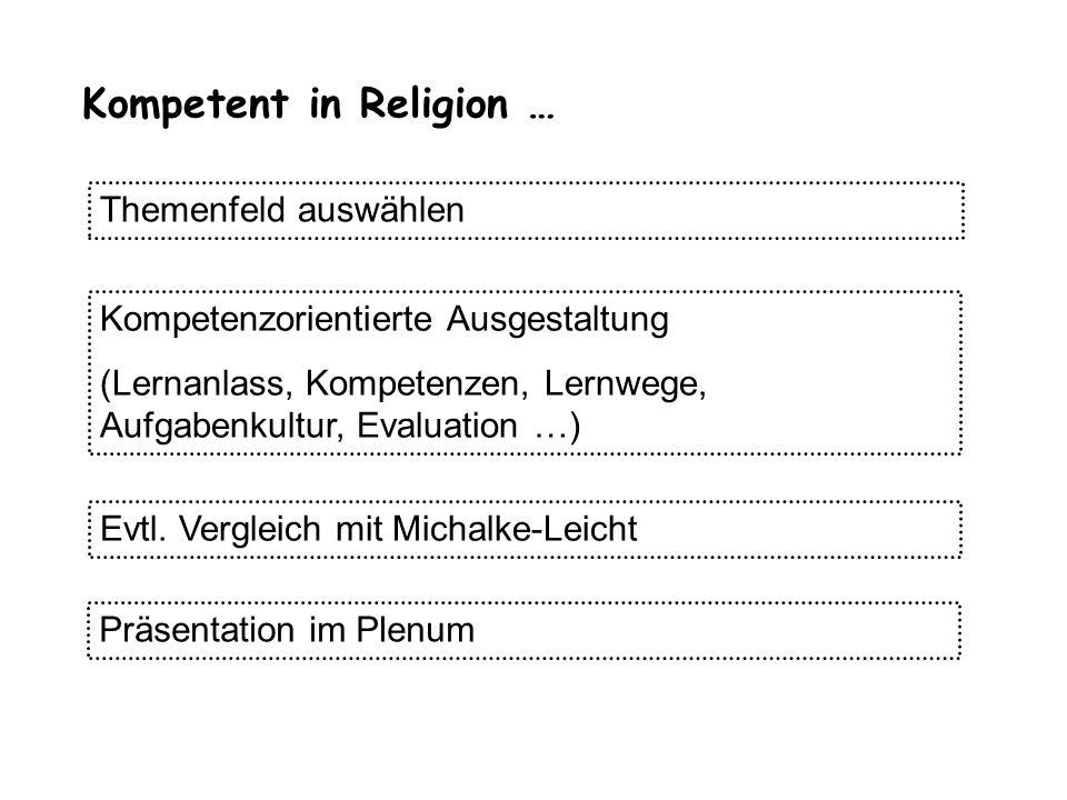 Kompetent in Religion … Themenfeld auswählen Kompetenzorientierte Ausgestaltung (Lernanlass, Kompetenzen, Lernwege, Aufgabenkultur, Evaluation …) Evtl