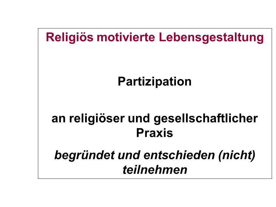 Religiös motivierte Lebensgestaltung Partizipation an religiöser und gesellschaftlicher Praxis begründet und entschieden (nicht) teilnehmen