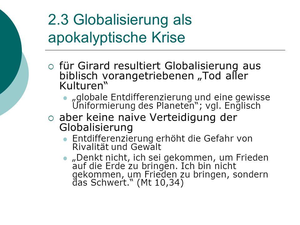2.3 Globalisierung als apokalyptische Krise für Girard resultiert Globalisierung aus biblisch vorangetriebenen Tod aller Kulturen globale Entdifferenzierung und eine gewisse Uniformierung des Planeten; vgl.