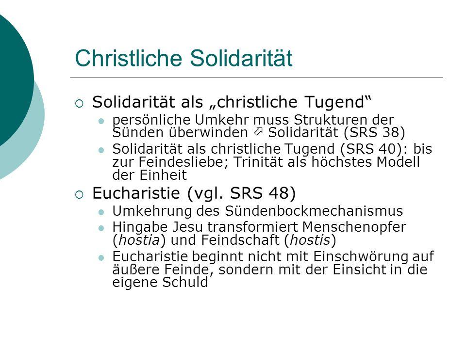 Christliche Solidarität Solidarität als christliche Tugend persönliche Umkehr muss Strukturen der Sünden überwinden Solidarität (SRS 38) Solidarität als christliche Tugend (SRS 40): bis zur Feindesliebe; Trinität als höchstes Modell der Einheit Eucharistie (vgl.