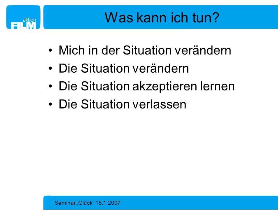 Seminar Glück 15.1.2007 Was kann ich tun? Mich in der Situation verändern Die Situation verändern Die Situation akzeptieren lernen Die Situation verla