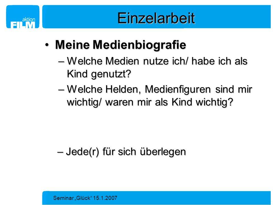 Seminar Glück 15.1.2007 Einzelarbeit Meine MedienbiografieMeine Medienbiografie –Welche Medien nutze ich/ habe ich als Kind genutzt? –Welche Helden, M