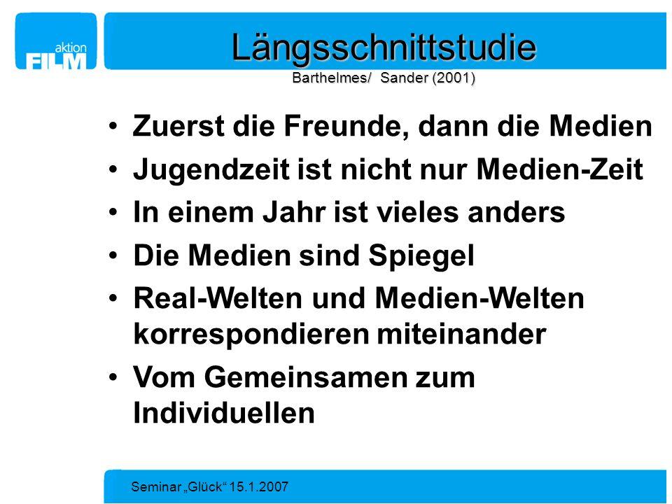 Seminar Glück 15.1.2007 Längsschnittstudie Barthelmes/ Sander (2001) Zuerst die Freunde, dann die Medien Jugendzeit ist nicht nur Medien-Zeit In einem