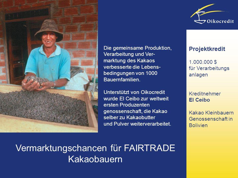 Vermarktungschancen für FAIRTRADE Kakaobauern Projektkredit 1.000.000 $ für Verarbeitungs anlagen Kreditnehmer El Ceibo Kakao Kleinbauern Genossenschaft in Bolivien Die gemeinsame Produktion, Verarbeitung und Ver- marktung des Kakaos verbesserte die Lebens- bedingungen von 1000 Bauernfamilien.