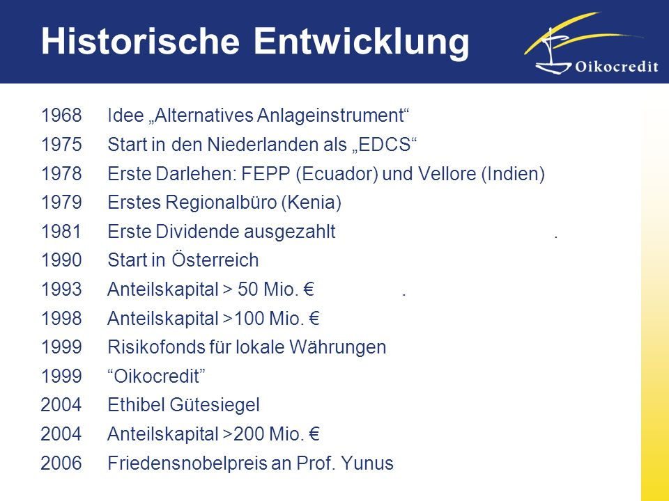 Historische Entwicklung 1968 Idee Alternatives Anlageinstrument 1975Start in den Niederlanden als EDCS 1978 Erste Darlehen: FEPP (Ecuador) und Vellore