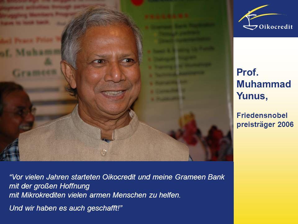 Prof. Muhammad Yunus, Friedensnobel preisträger 2006 Vor vielen Jahren starteten Oikocredit und meine Grameen Bank mit der großen Hoffnung mit Mikrokr