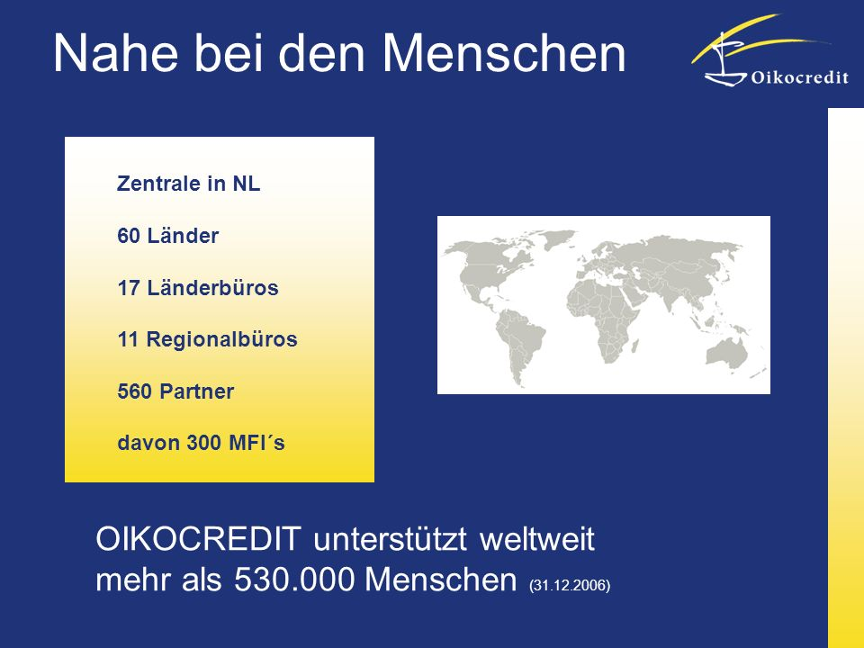 OIKOCREDIT unterstützt weltweit mehr als 530.000 Menschen (31.12.2006) Zentrale in NL 60 Länder 17 Länderbüros 11 Regionalbüros 560 Partner davon 300 MFI´s Nahe bei den Menschen