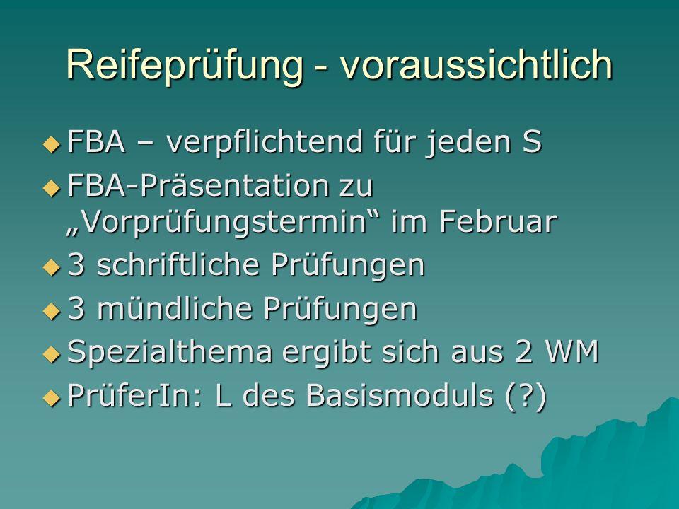 Reifeprüfung - voraussichtlich FBA – verpflichtend für jeden S FBA – verpflichtend für jeden S FBA-Präsentation zu Vorprüfungstermin im Februar FBA-Präsentation zu Vorprüfungstermin im Februar 3 schriftliche Prüfungen 3 schriftliche Prüfungen 3 mündliche Prüfungen 3 mündliche Prüfungen Spezialthema ergibt sich aus 2 WM Spezialthema ergibt sich aus 2 WM PrüferIn: L des Basismoduls ( ) PrüferIn: L des Basismoduls ( )