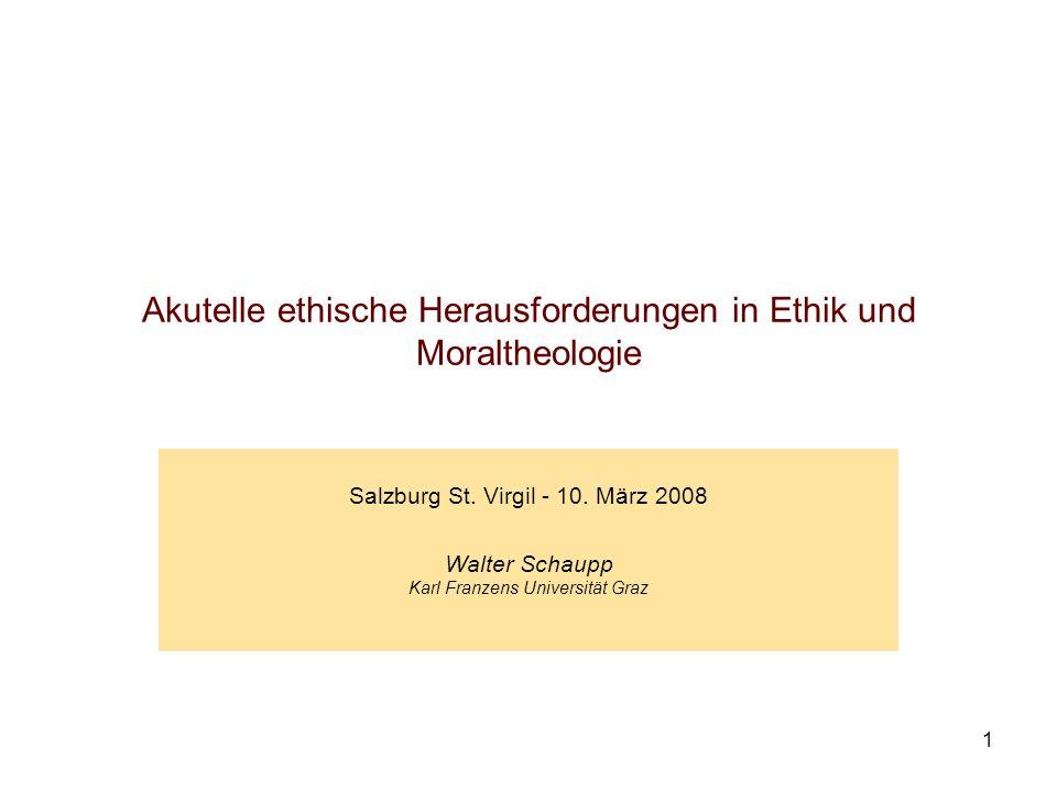 1 Akutelle ethische Herausforderungen in Ethik und Moraltheologie Salzburg St. Virgil - 10. März 2008 Walter Schaupp Karl Franzens Universität Graz
