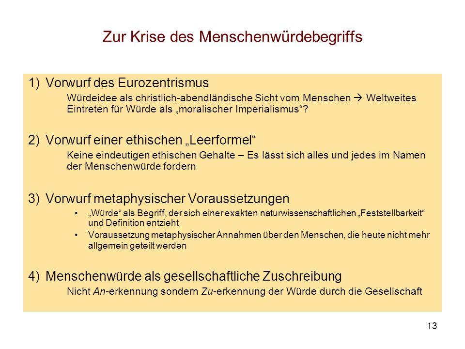13 Zur Krise des Menschenwürdebegriffs 1)Vorwurf des Eurozentrismus Würdeidee als christlich-abendländische Sicht vom Menschen Weltweites Eintreten fü