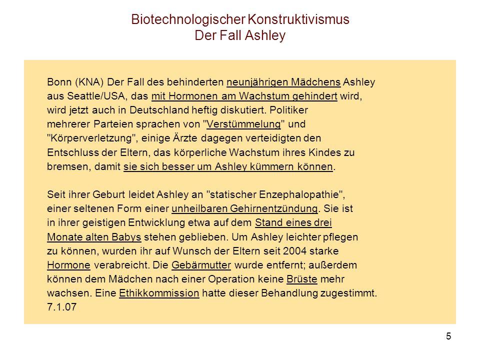 5 Biotechnologischer Konstruktivismus Der Fall Ashley Bonn (KNA) Der Fall des behinderten neunjährigen Mädchens Ashley aus Seattle/USA, das mit Hormon