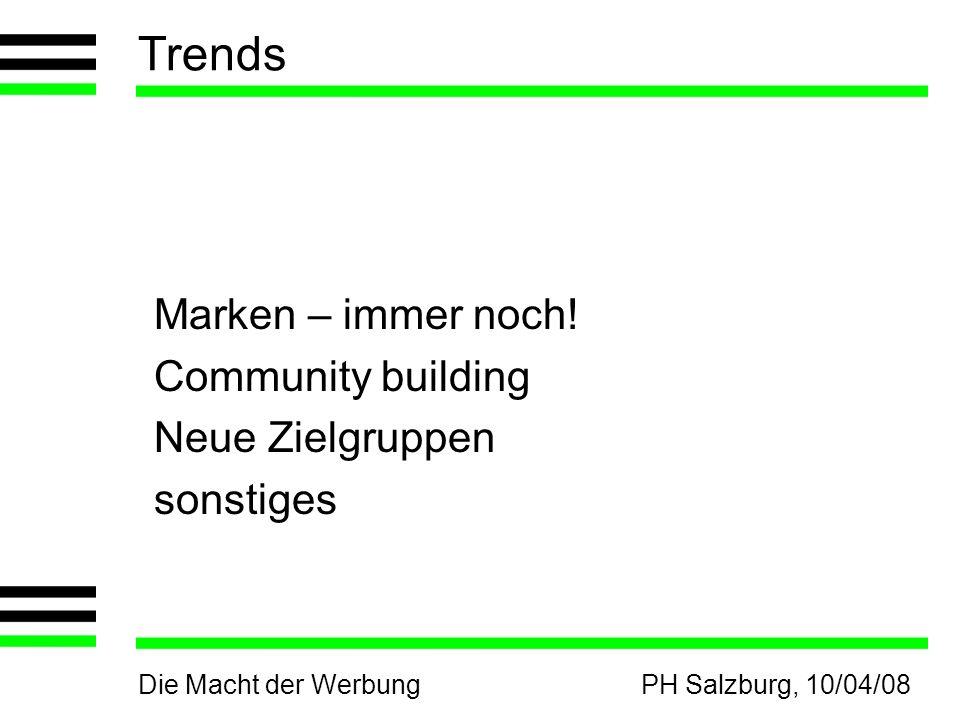 Die Macht der WerbungPH Salzburg, 10/04/08 Trends Marken – immer noch! Community building Neue Zielgruppen sonstiges