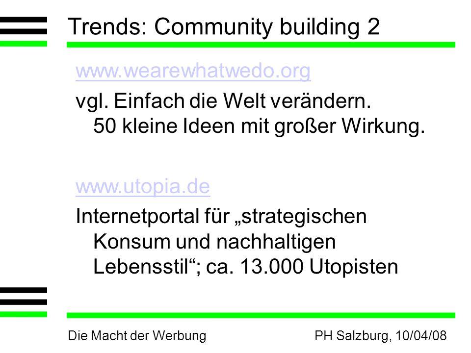 Die Macht der WerbungPH Salzburg, 10/04/08 Trends: Community building 2 www.wearewhatwedo.org vgl. Einfach die Welt verändern. 50 kleine Ideen mit gro
