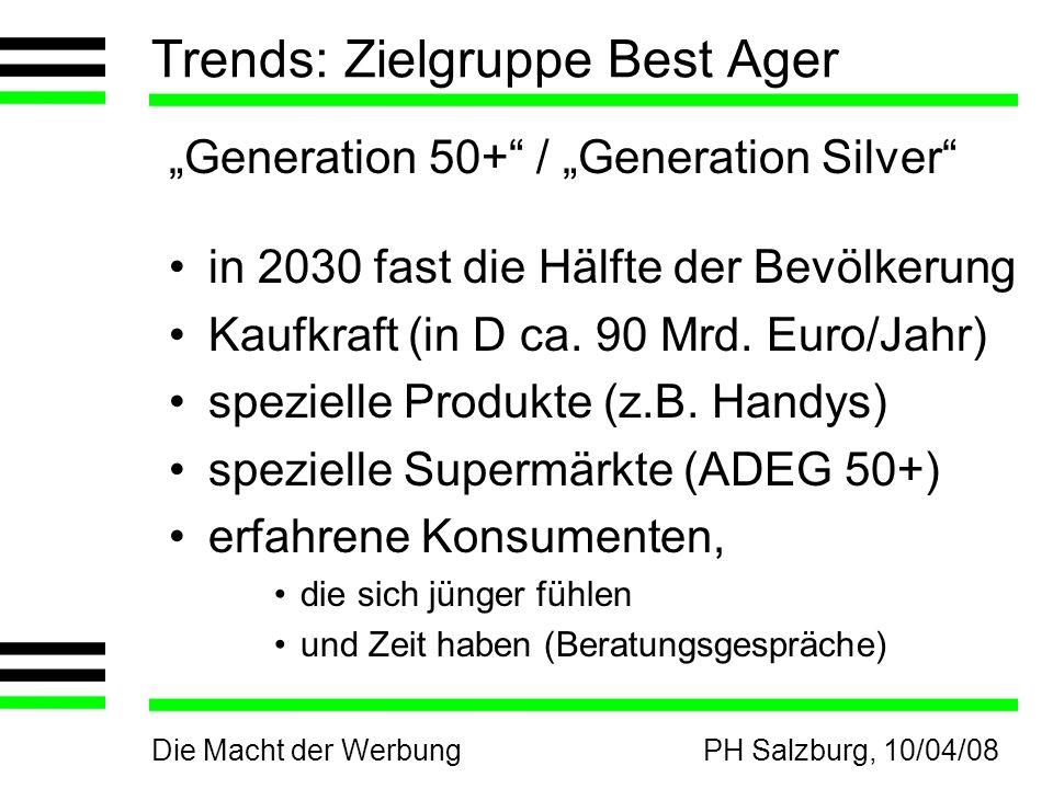 Die Macht der WerbungPH Salzburg, 10/04/08 Trends: Zielgruppe Best Ager Generation 50+ / Generation Silver in 2030 fast die Hälfte der Bevölkerung Kaufkraft (in D ca.