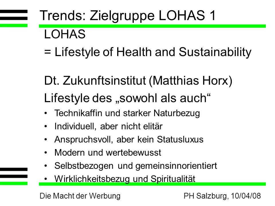 Die Macht der WerbungPH Salzburg, 10/04/08 Trends: Zielgruppe LOHAS 1 LOHAS = Lifestyle of Health and Sustainability Dt. Zukunftsinstitut (Matthias Ho