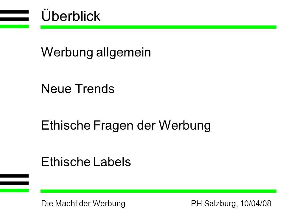 Die Macht der WerbungPH Salzburg, 10/04/08 Überblick Werbung allgemein Neue Trends Ethische Fragen der Werbung Ethische Labels