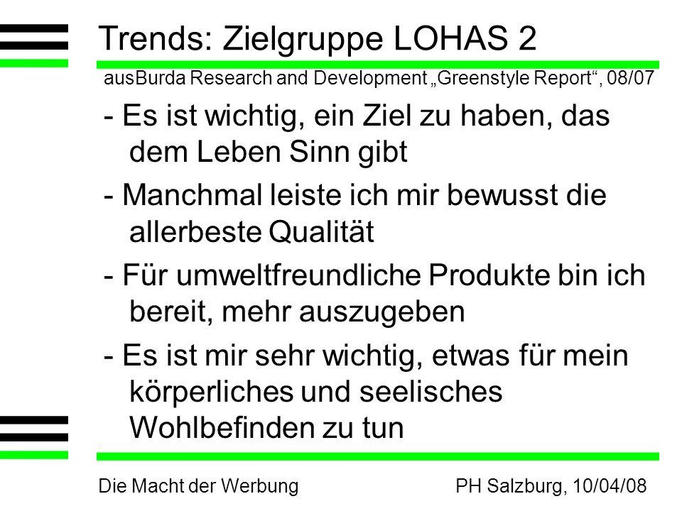 Die Macht der WerbungPH Salzburg, 10/04/08 Trends: Zielgruppe LOHAS 2 ausBurda Research and Development Greenstyle Report, 08/07 - Es ist wichtig, ein Ziel zu haben, das dem Leben Sinn gibt - Manchmal leiste ich mir bewusst die allerbeste Qualität - Für umweltfreundliche Produkte bin ich bereit, mehr auszugeben - Es ist mir sehr wichtig, etwas für mein körperliches und seelisches Wohlbefinden zu tun