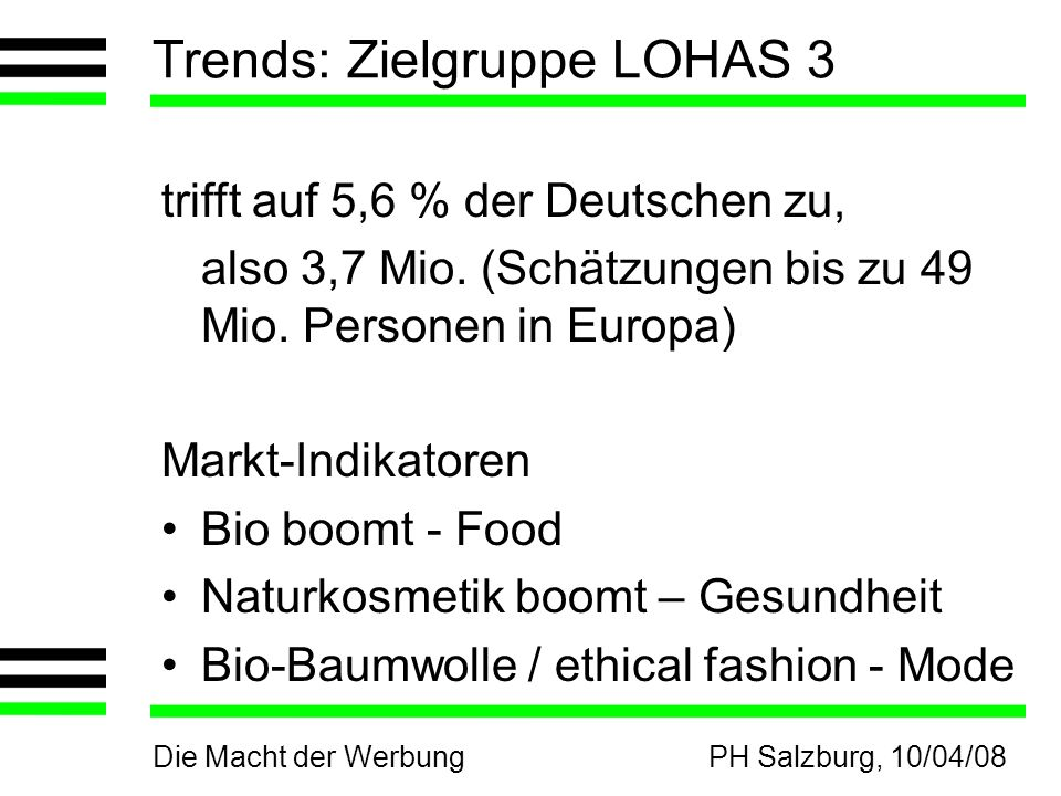 Die Macht der WerbungPH Salzburg, 10/04/08 Trends: Zielgruppe LOHAS 3 trifft auf 5,6 % der Deutschen zu, also 3,7 Mio. (Schätzungen bis zu 49 Mio. Per