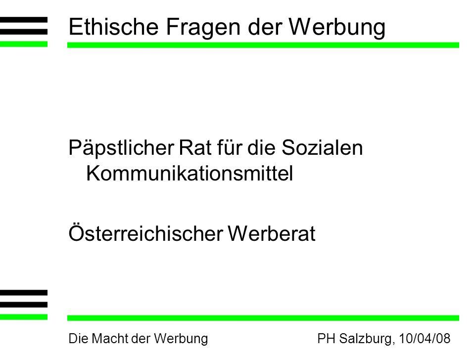 Die Macht der WerbungPH Salzburg, 10/04/08 Ethische Fragen der Werbung Päpstlicher Rat für die Sozialen Kommunikationsmittel Österreichischer Werberat
