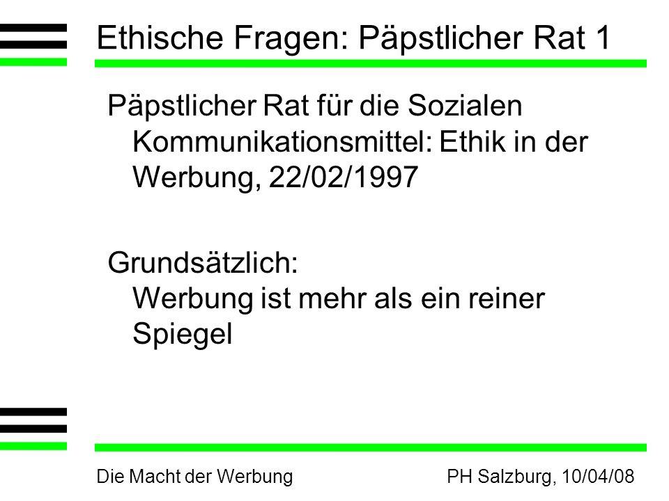 Die Macht der WerbungPH Salzburg, 10/04/08 Ethische Fragen: Päpstlicher Rat 1 Päpstlicher Rat für die Sozialen Kommunikationsmittel: Ethik in der Werb