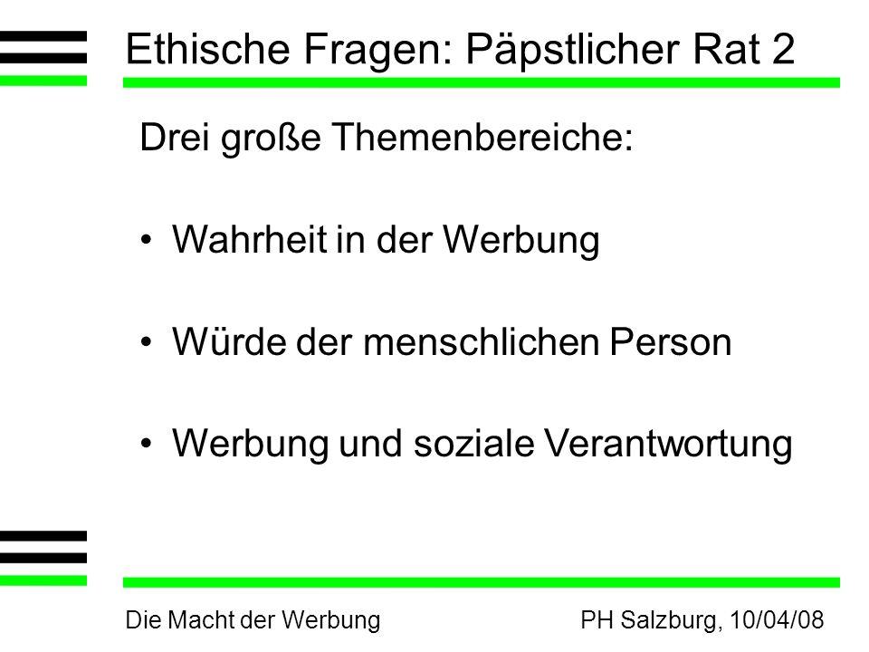 Die Macht der WerbungPH Salzburg, 10/04/08 Ethische Fragen: Päpstlicher Rat 2 Drei große Themenbereiche: Wahrheit in der Werbung Würde der menschlichen Person Werbung und soziale Verantwortung