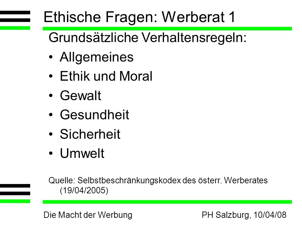 Die Macht der WerbungPH Salzburg, 10/04/08 Ethische Fragen: Werberat 1 Grundsätzliche Verhaltensregeln: Allgemeines Ethik und Moral Gewalt Gesundheit Sicherheit Umwelt Quelle: Selbstbeschränkungskodex des österr.