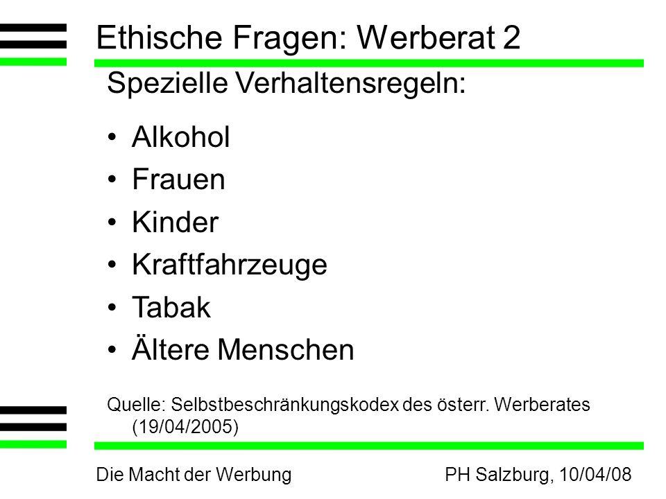 Die Macht der WerbungPH Salzburg, 10/04/08 Ethische Fragen: Werberat 2 Spezielle Verhaltensregeln: Alkohol Frauen Kinder Kraftfahrzeuge Tabak Ältere Menschen Quelle: Selbstbeschränkungskodex des österr.