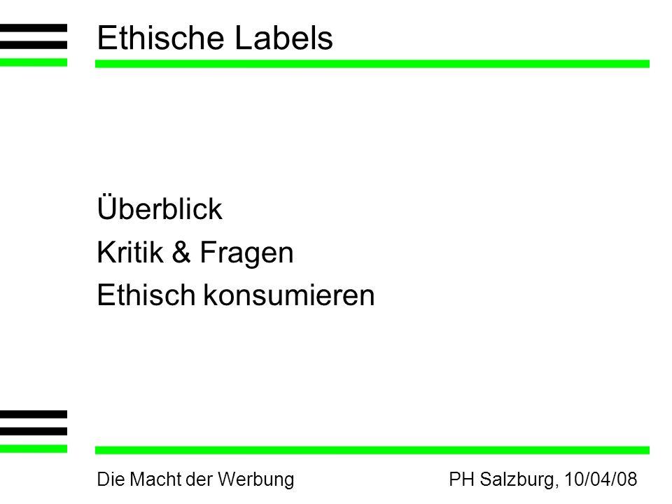 Die Macht der WerbungPH Salzburg, 10/04/08 Ethische Labels Überblick Kritik & Fragen Ethisch konsumieren