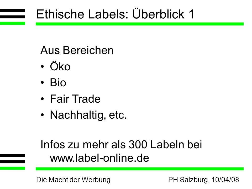 Die Macht der WerbungPH Salzburg, 10/04/08 Ethische Labels: Überblick 1 Aus Bereichen Öko Bio Fair Trade Nachhaltig, etc. Infos zu mehr als 300 Labeln